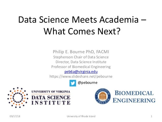 Data Science Meets Academia – What Comes Next? Philip E. Bourne PhD, FACMI Stephenson Chair of Data Science Director, Data...