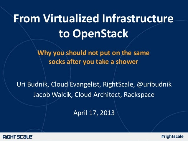 #rightscaleFrom Virtualized Infrastructureto OpenStackWhy you should not put on the samesocks after you take a showerUri B...