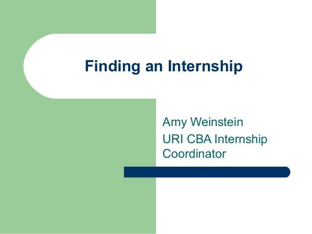 Finding an Internship Amy Weinstein URI CBA Internship Coordinator