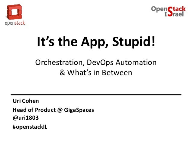 It's the App, Stupid!Orchestration, DevOps Automation& What's in BetweenUri CohenHead of Product @ GigaSpaces@uri1803#open...