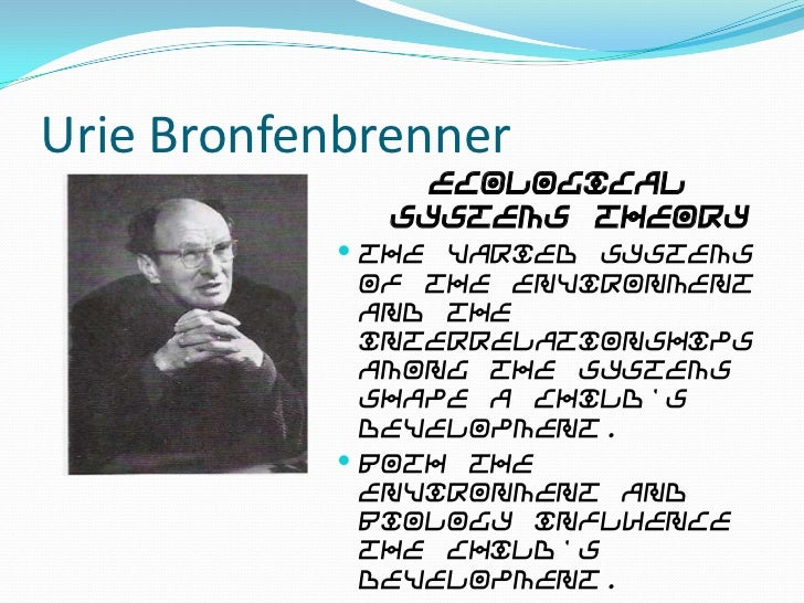 Urie Bronfenbrenner                Ecological              Systems Theory            The varied systems             of th...