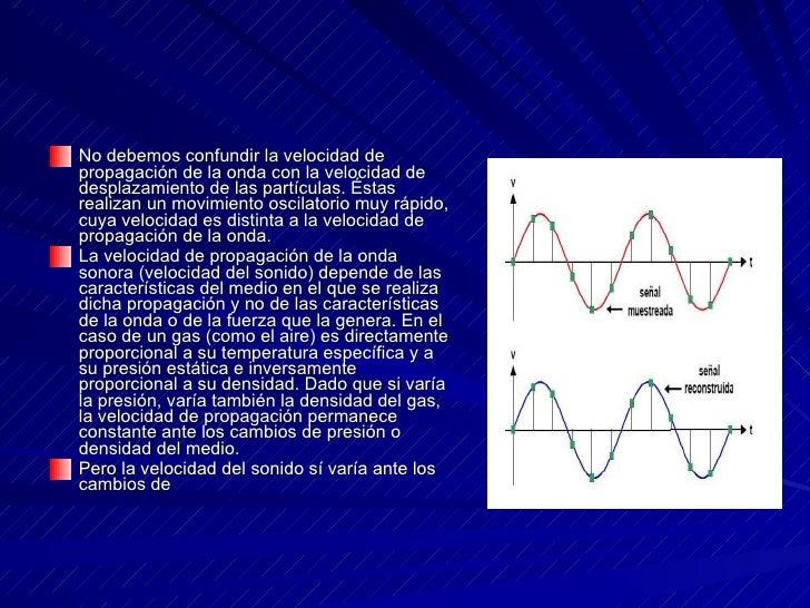 <ul><li>No debemos confundir la velocidad de propagación de la onda con la velocidad de desplazamiento de las partículas. ...