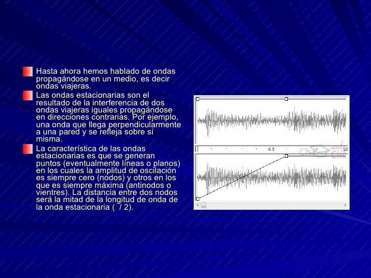 <ul><li>Hasta ahora hemos hablado de ondas propagándose en un medio, es decir ondas viajeras.  </li></ul><ul><li>Las ondas...