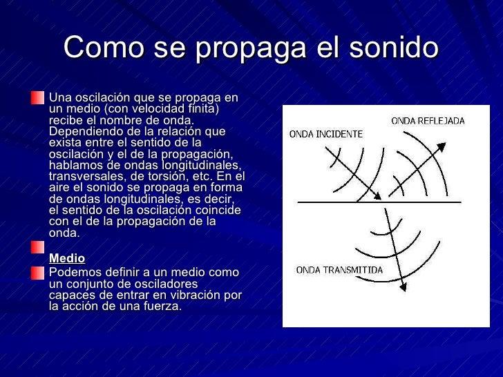Como se propaga el sonido <ul><li>Una oscilación que se propaga en un medio (con velocidad finita) recibe el nombre de ond...