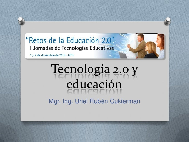 Tecnología 2.0 y educación<br />Mgr. Ing. Uriel Rubén Cukierman<br />
