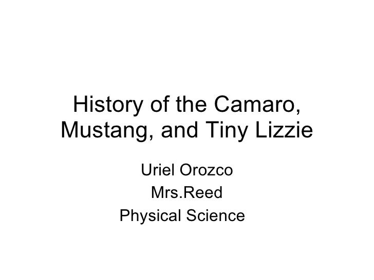 History of the Camaro, Mustang, and Tiny Lizzie Uriel Orozco Mrs.Reed Physical Science