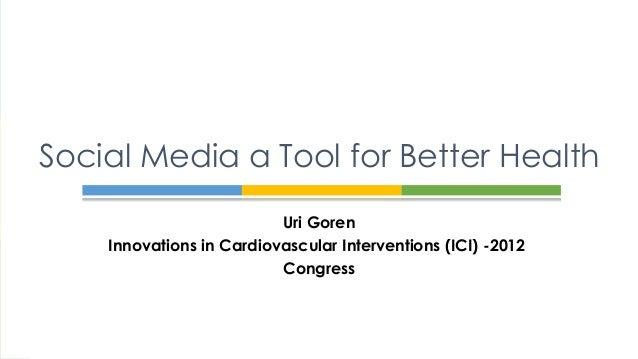Social Media a Tool for Better Health                          Uri Goren    Innovations in Cardiovascular Interventions (I...