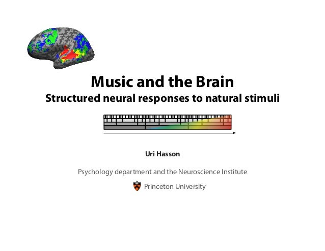 Music and the BrainStructured neural responses to natural stimuliPrinceton UniversityUri HassonPsychology department and t...