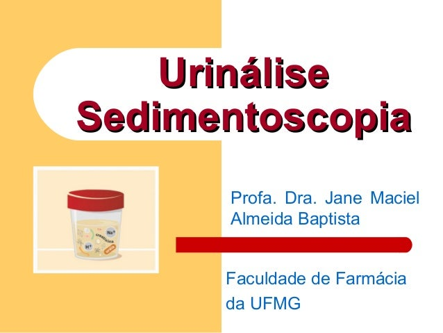 UrináliseUrinálise SedimentoscopiaSedimentoscopia Profa. Dra. Jane Maciel Almeida Baptista Faculdade de Farmácia da UFMG