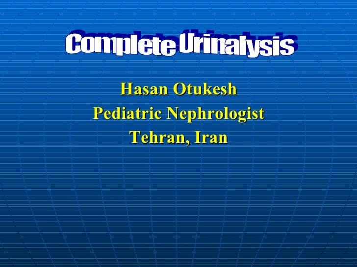 <ul><li>Hasan Otukesh </li></ul><ul><li>Pediatric Nephrologist </li></ul><ul><li>Tehran, Iran </li></ul>Complete Urinalysis