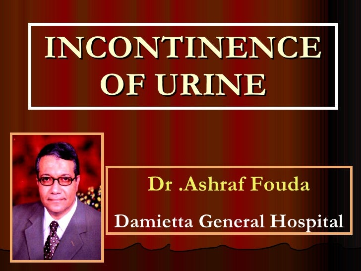 INCONTINENCE OF URINE Dr .Ashraf Fouda Damietta General Hospital