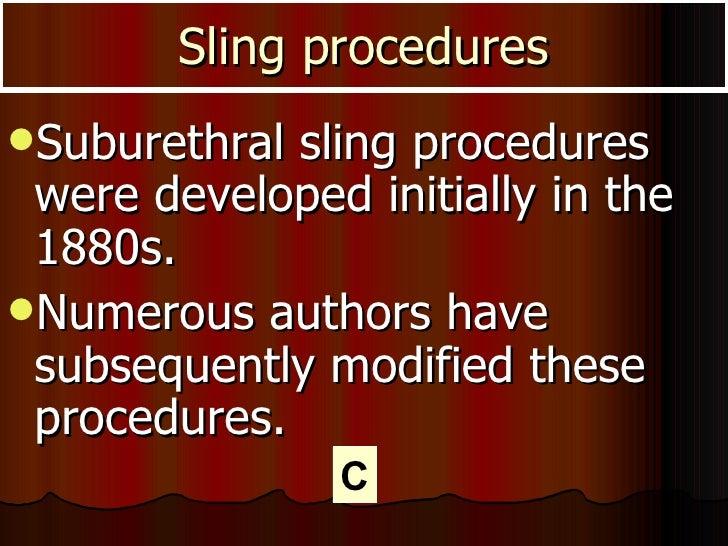 Sling procedures <ul><li>Suburethral sling procedures were developed initially in the 1880s.  </li></ul><ul><li>Numerous a...