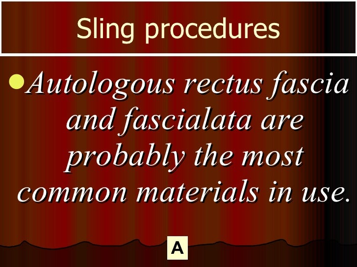 <ul><li>Autologous rectus fascia and fascialata are probably the most common materials in use.  </li></ul>Sling procedures A