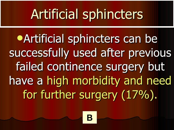 Artificial sphincters <ul><li>Artificial sphincters can be successfully used after previous failed continence surgery but ...