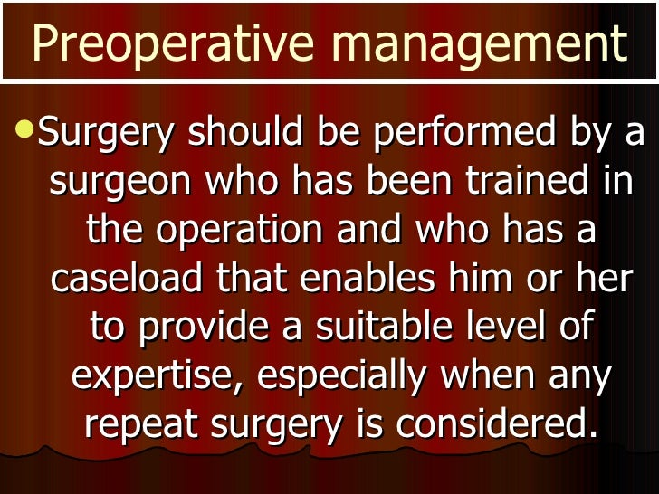 <ul><li>Surgery should be performed by a surgeon who has been trained in the operation and who has a caseload that enables...