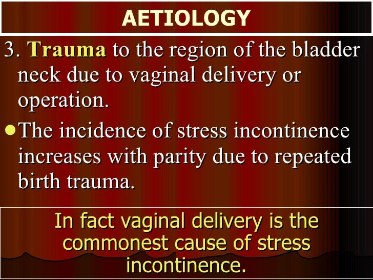 <ul><li>3.  Trauma  to the region of the bladder neck due to vaginal delivery or operation.  </li></ul><ul><li>The inciden...