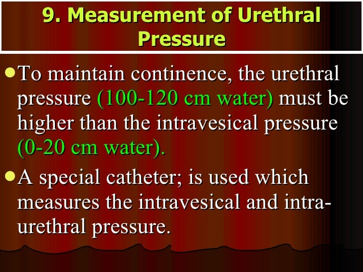 <ul><li>To maintain continence, the urethral pressure  (100-120 cm water)  must be higher than the intravesical pressure  ...