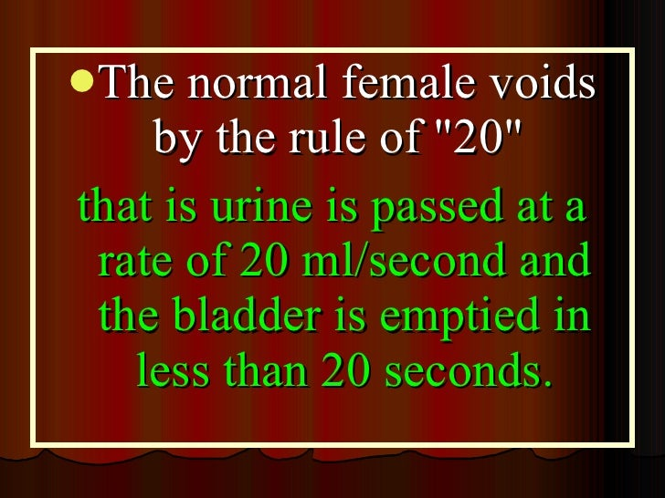 <ul><li>The normal female voids by the rule of &quot;20&quot;  </li></ul><ul><li>that is urine is passed at a rate of 20 m...