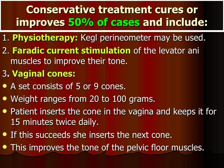Conservative treatment cures or improves  50% of cases  and include: <ul><li>1 .  Physiotherapy:  Kegl perineometer may be...