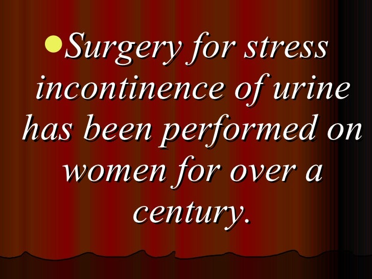 <ul><li>Surgery for stress incontinence of urine has been performed on women for over a century. </li></ul>
