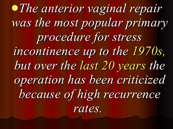 <ul><li>The anterior vaginal repair was the most popular primary procedure for stress incontinence up to the  1970s,  but ...