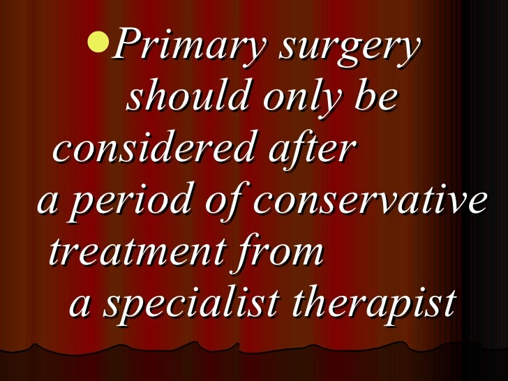 <ul><li>Primary surgery should only be considered after  a period of conservative treatment from  a specialist therapist <...