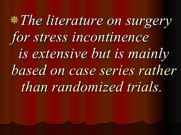 <ul><li>The literature on surgery for stress incontinence  is extensive but is mainly based on  case series rather than ra...