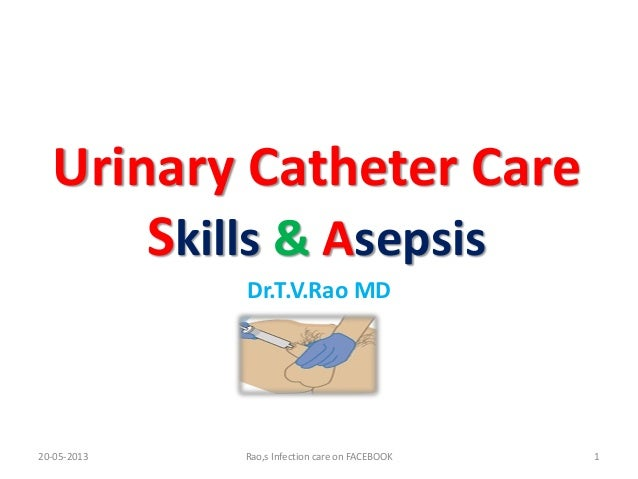 Urinary Catheter CareSkills & AsepsisDr.T.V.Rao MDRao,s Infection care on FACEBOOK 120-05-2013