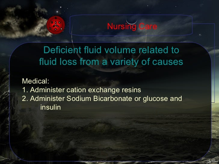 Deficient fluid volume related to fluid loss from a variety of causes Medical: 1. Administer cation exchange resins 2. Adm...