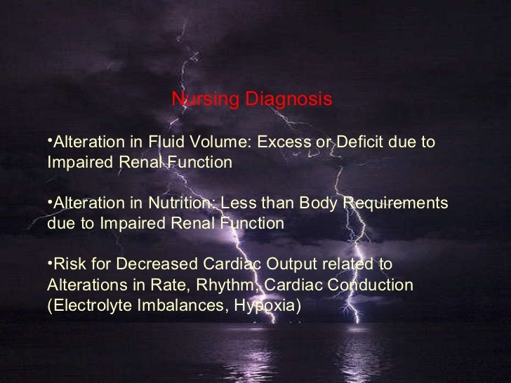 Nursing Diagnosis <ul><li>Alteration in Fluid Volume: Excess or Deficit due to Impaired Renal Function </li></ul><ul><li>A...