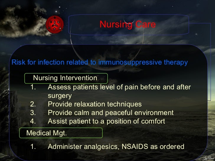 Nursing Care Risk for infection related to immunosuppressive therapy <ul><li>Assess patients level of pain before and afte...
