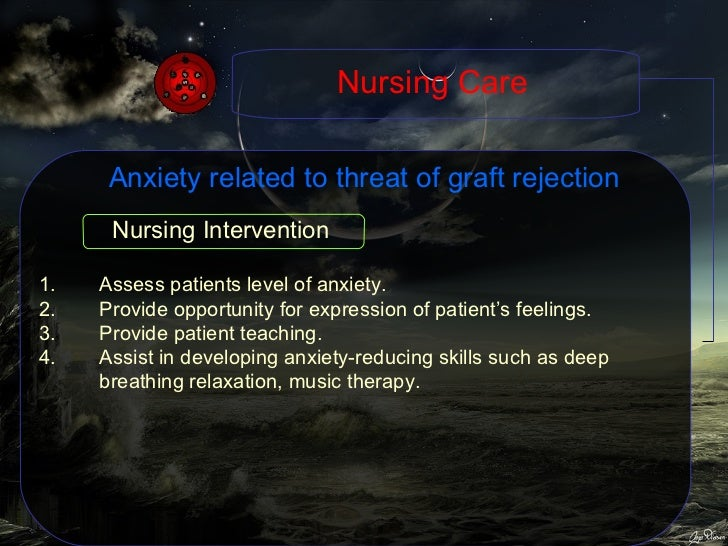 Anxiety related to threat of graft rejection <ul><li>Assess patients level of anxiety. </li></ul><ul><li>Provide opportuni...
