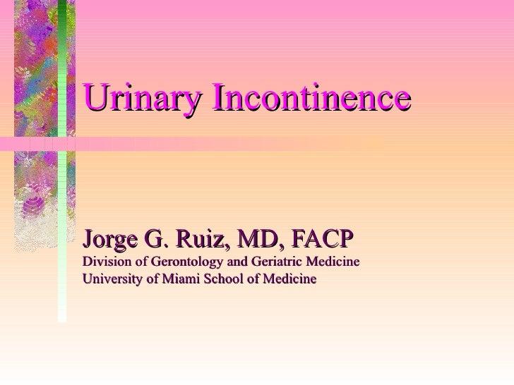 Urinary Incontinence   Jorge G. Ruiz, MD, FACP Division of Gerontology and Geriatric Medicine University of Miami School o...