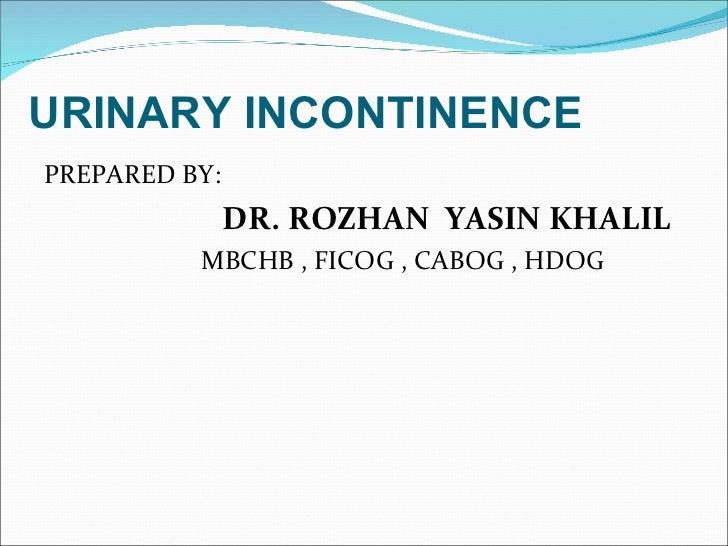 URINARY INCONTINENCE <ul><li>PREPARED BY: </li></ul><ul><li>DR. ROZHAN  YASIN KHALIL </li></ul><ul><li>MBCHB , FICOG , CAB...