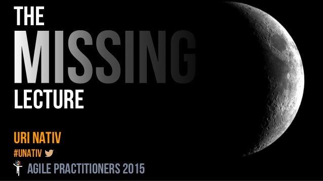 the LECTURE Uri Nativ #unativ AGILE PRACTITIONERS 2015