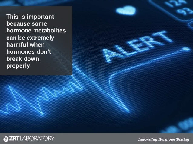 This is important because some hormone metabolites can be extremely harmful when hormones don't break down properly