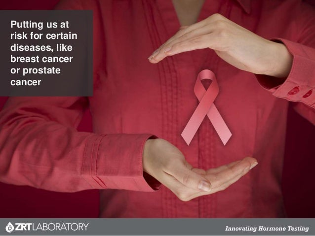 Putting us at risk for certain diseases, like breast cancer or prostate cancer