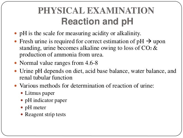 PHYSICAL EXAMINATION Reaction and pH  pH is the scale for measuring acidity or alkalinity.  Fresh urine is required for ...