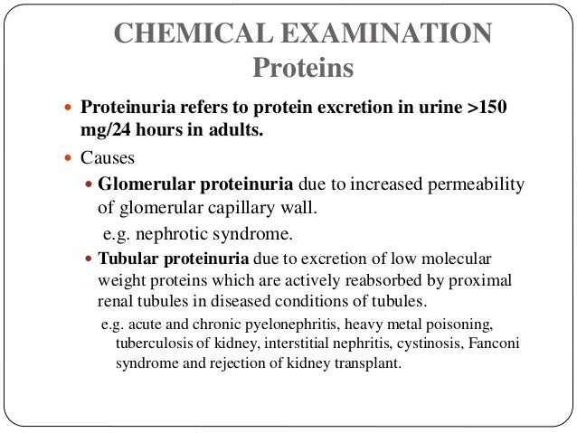 CHEMICAL EXAMINATION Proteins  Proteinuria refers to protein excretion in urine >150 mg/24 hours in adults.  Causes  Gl...