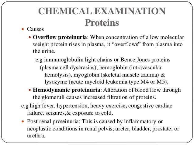 CHEMICAL EXAMINATION Proteins  Causes  Overflow proteinuria: When concentration of a low molecular weight protein rises ...
