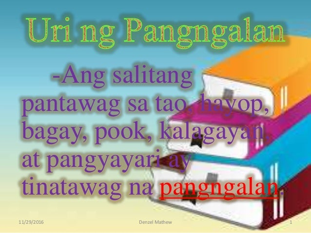 -Ang salitang pantawag sa tao, hayop, bagay, pook, kalagayan, at pangyayari ay tinatawag na pangngalan. 11/29/2016 Denzel ...