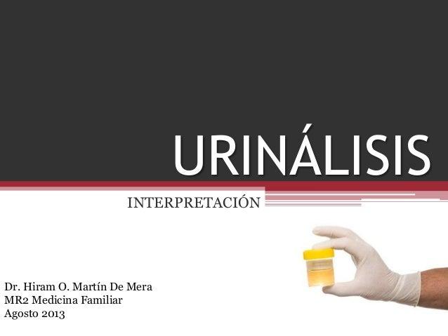 URINÁLISIS INTERPRETACIÓN Dr. Hiram O. Martín De Mera MR2 Medicina Familiar Agosto 2013