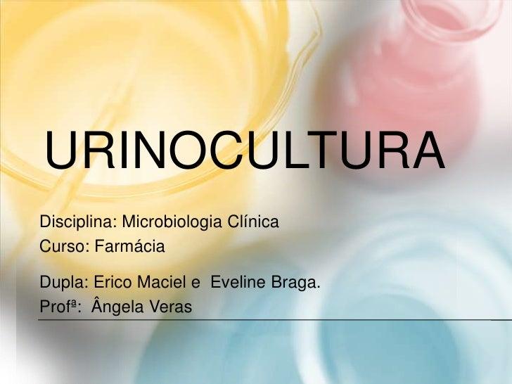 URINOCULTURADisciplina: Microbiologia ClínicaCurso: FarmáciaDupla: Erico Maciel e Eveline Braga.Profª: Ângela Veras