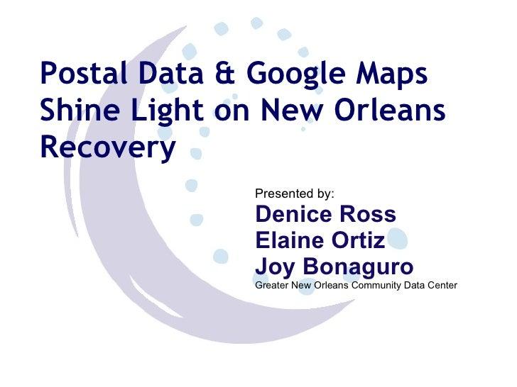 Postal Data & Google Maps Shine Light on New Orleans Recovery Presented by:  Denice Ross Elaine Ortiz Joy Bonaguro Greater...
