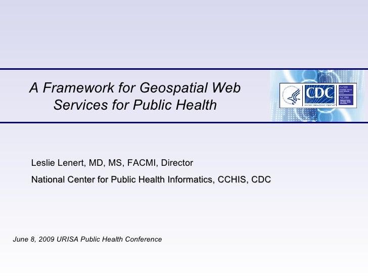 A Framework for Geospatial Web Services for Public Health June 8, 2009 URISA Public Health Conference  Leslie Lenert, MD, ...