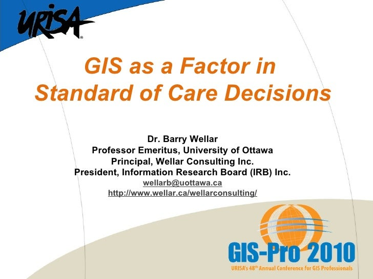GIS as a Factor in  Standard of Care Decisions  Dr. Barry Wellar Professor Emeritus, University of Ottawa Principal, Well...