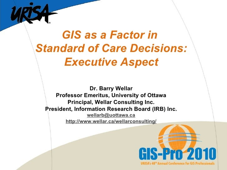 GIS as a Factor in  Standard of Care Decisions: Executive Aspect   Dr. Barry Wellar Professor Emeritus, University of Otta...