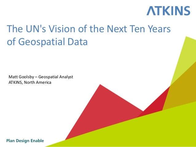 The UNs Vision of the Next Ten Yearsof Geospatial DataMatt Goolsby – Geospatial AnalystATKINS, North America