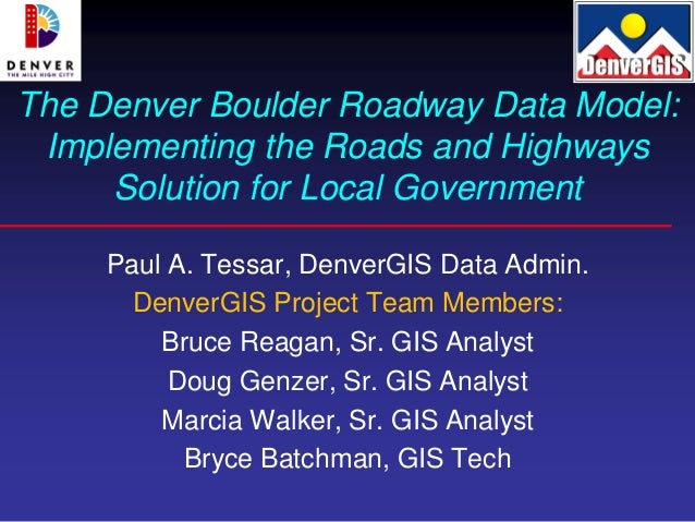The Denver Boulder Roadway Data Model: Implementing the Roads and Highways     Solution for Local Government     Paul A. T...