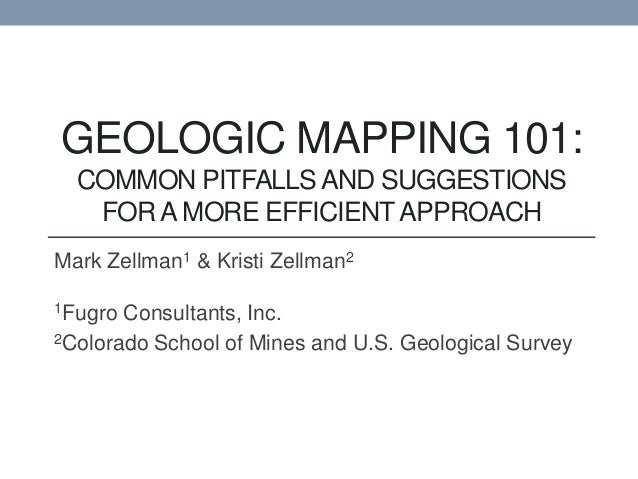 GEOLOGIC MAPPING 101:  COMMON PITFALLS AND SUGGESTIONS   FOR A MORE EFFICIENT APPROACHMark Zellman1 & Kristi Zellman21Fugr...